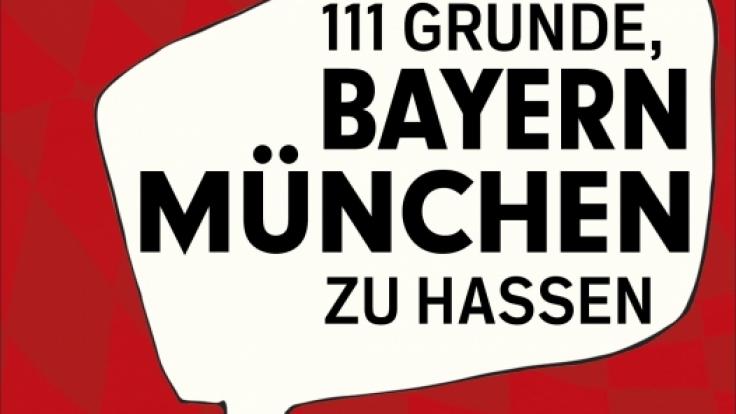 «111 Gründe, Bayern München zu hassen»: Bayern-Gegner erklären, was den Rekordverein und DFB-Pokalsieger 2014 so unsympathisch macht.